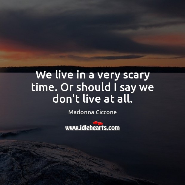 We live in a very scary time. Or should I say we don't live at all. Madonna Ciccone Picture Quote