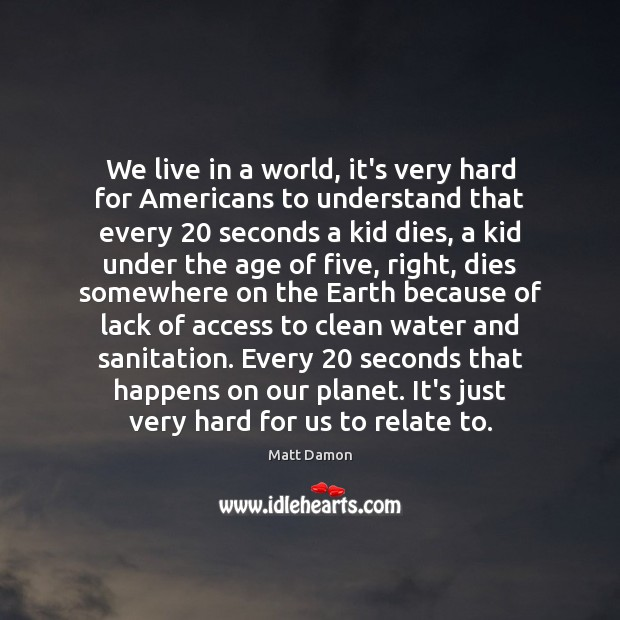 We live in a world, it's very hard for Americans to understand Matt Damon Picture Quote