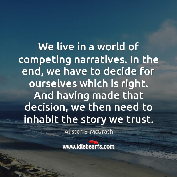 We live in a world of competing narratives. In the end, we Alister E. McGrath Picture Quote