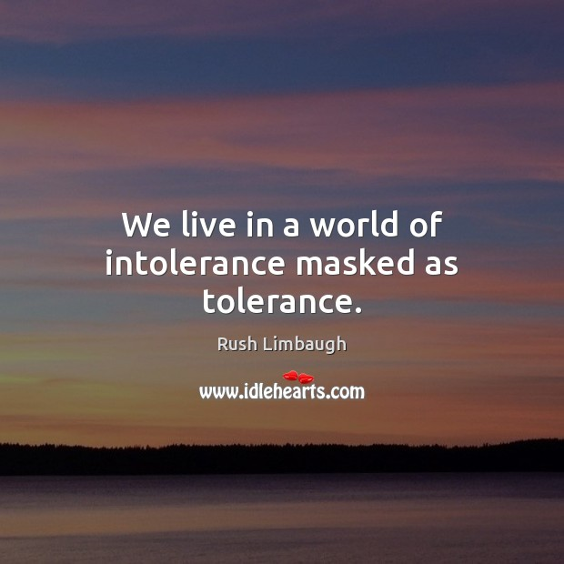 Image, We live in a world of intolerance masked as tolerance.