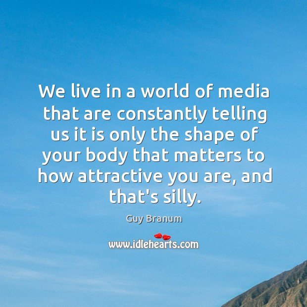We live in a world of media that are constantly telling us Image