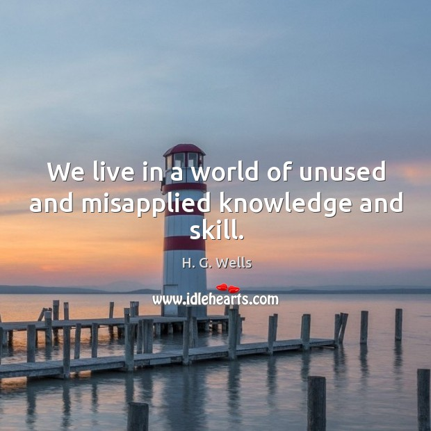 We live in a world of unused and misapplied knowledge and skill. Image