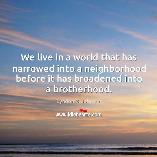 Image, We live in a world that has narrowed into a neighborhood before it has broadened into a brotherhood.
