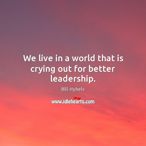 We live in a world that is crying out for better leadership. Bill Hybels Picture Quote