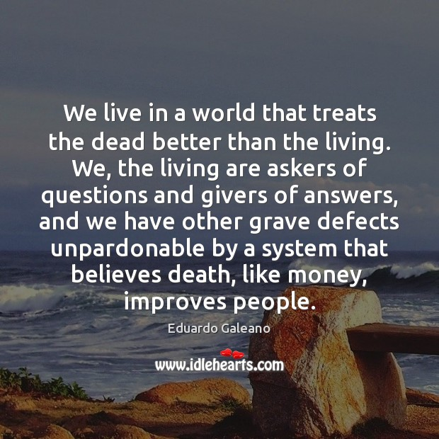 We live in a world that treats the dead better than the Eduardo Galeano Picture Quote
