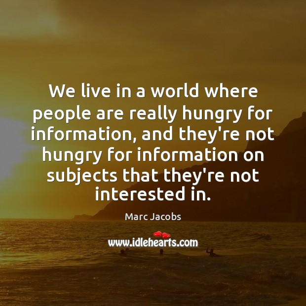 We live in a world where people are really hungry for information, Marc Jacobs Picture Quote