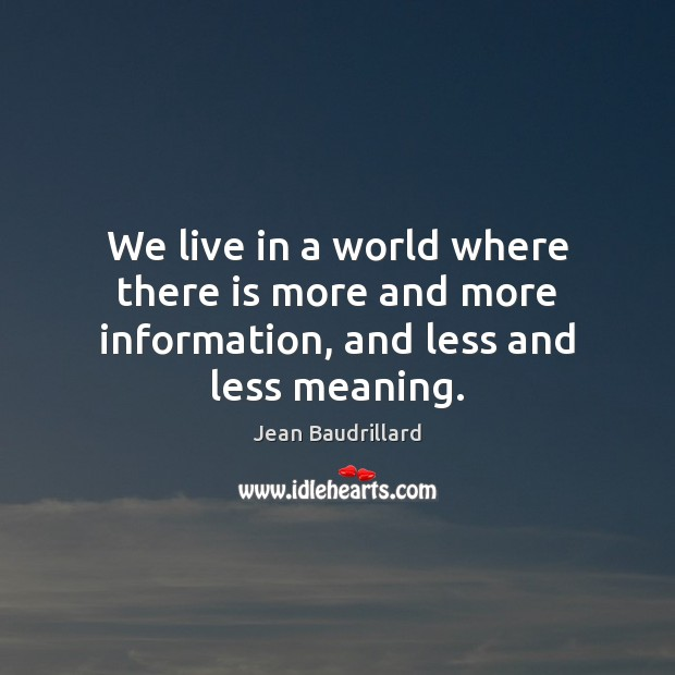 We live in a world where there is more and more information, and less and less meaning. Jean Baudrillard Picture Quote