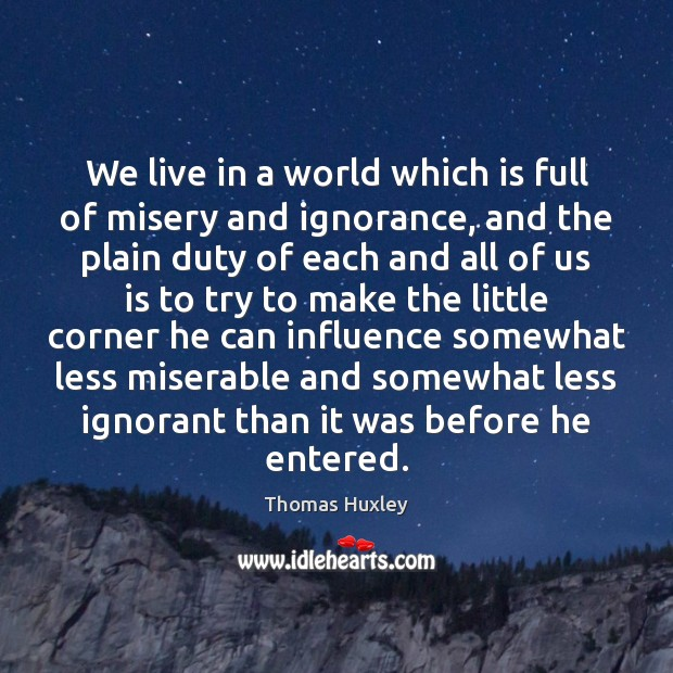 We live in a world which is full of misery and ignorance, Thomas Huxley Picture Quote