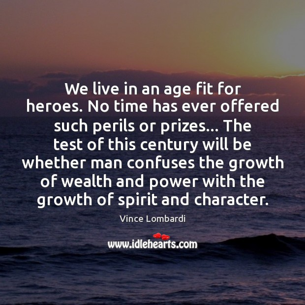 We live in an age fit for heroes. No time has ever Vince Lombardi Picture Quote