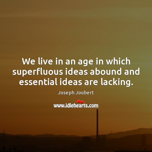 We live in an age in which superfluous ideas abound and essential ideas are lacking. Image