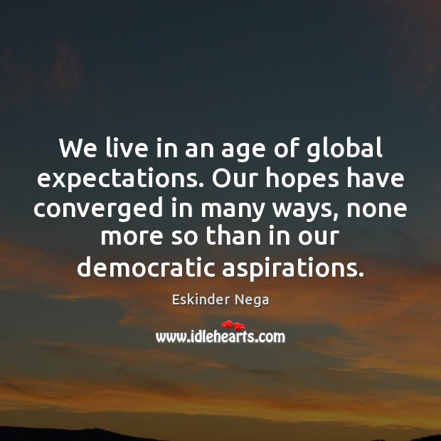 We live in an age of global expectations. Our hopes have converged Image