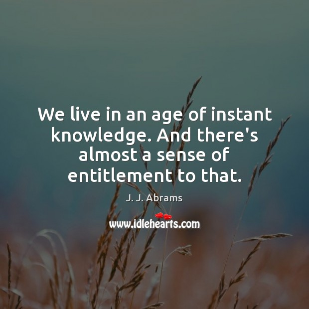 We live in an age of instant knowledge. And there's almost a sense of entitlement to that. Image
