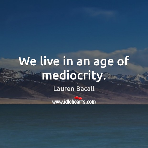 We live in an age of mediocrity. Lauren Bacall Picture Quote