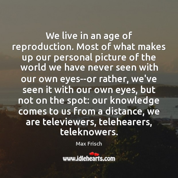 We live in an age of reproduction. Most of what makes up Max Frisch Picture Quote
