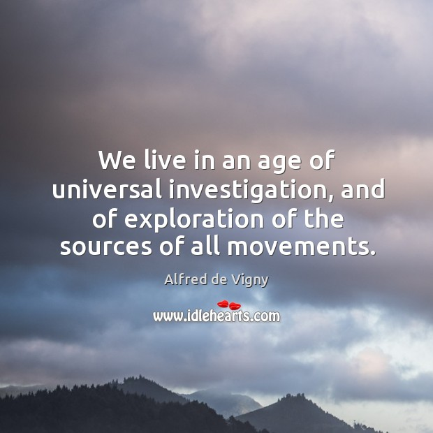 We live in an age of universal investigation, and of exploration of the sources of all movements. Alfred de Vigny Picture Quote