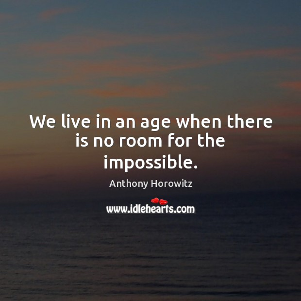 We live in an age when there is no room for the impossible. Image