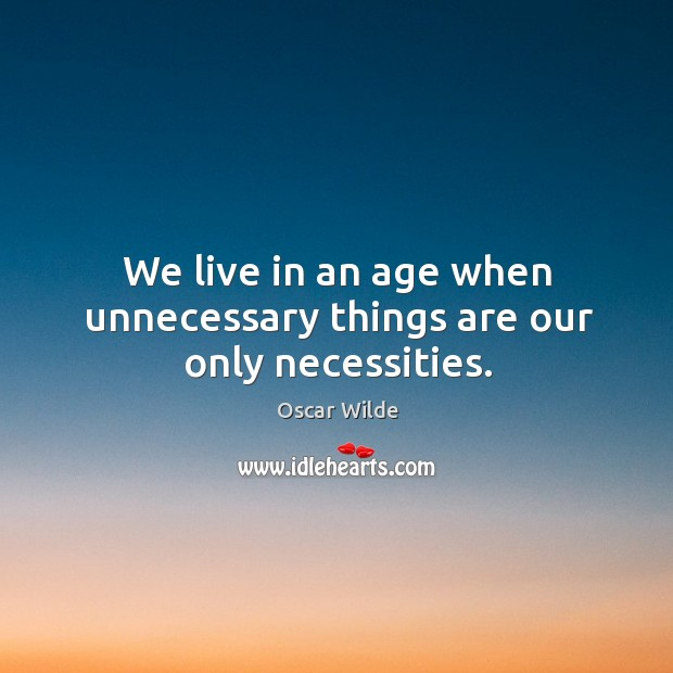 We live in an age when unnecessary things are our only necessities. Image