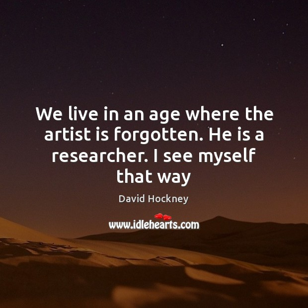 We live in an age where the artist is forgotten. He is a researcher. I see myself that way David Hockney Picture Quote
