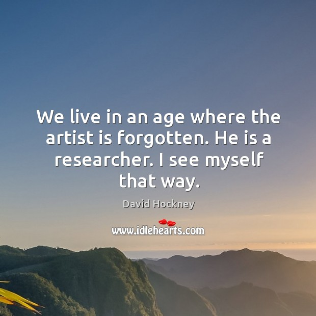 We live in an age where the artist is forgotten. He is a researcher. I see myself that way. Image