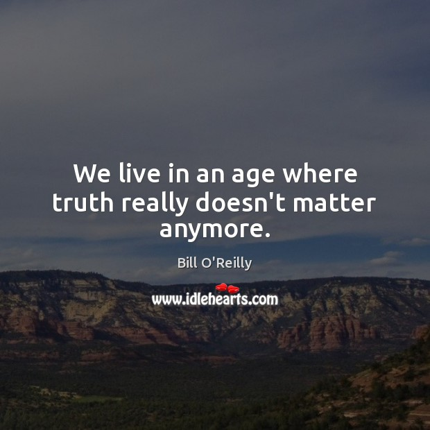 We live in an age where truth really doesn't matter anymore. Bill O'Reilly Picture Quote