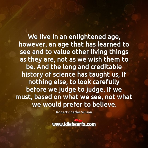 We live in an enlightened age, however, an age that has learned Robert Charles Wilson Picture Quote