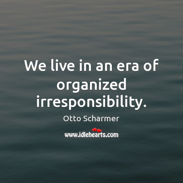 We live in an era of organized irresponsibility. Image