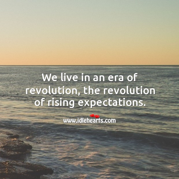 We live in an era of revolution, the revolution of rising expectations. Image