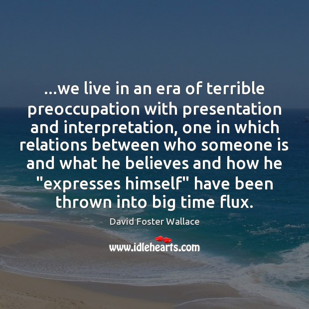 …we live in an era of terrible preoccupation with presentation and interpretation, David Foster Wallace Picture Quote