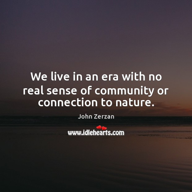 We live in an era with no real sense of community or connection to nature. Image