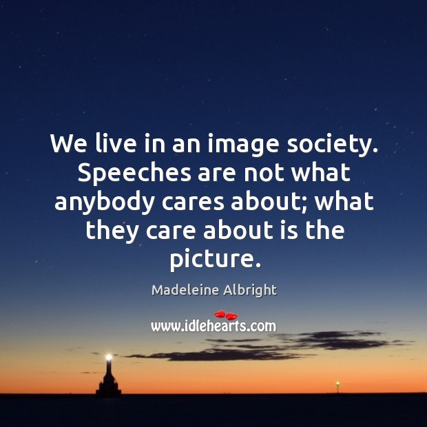 We live in an image society. Speeches are not what anybody cares about; what they care about is the picture. Image