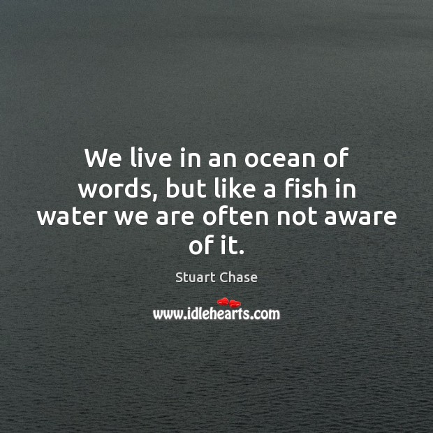 We live in an ocean of words, but like a fish in water we are often not aware of it. Image