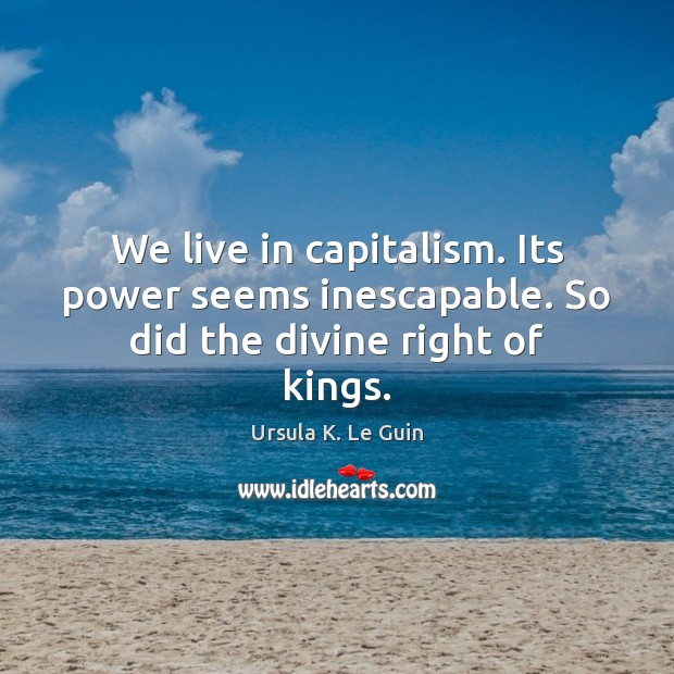 Image, We live in capitalism. Its power seems inescapable. So did the divine right of kings.