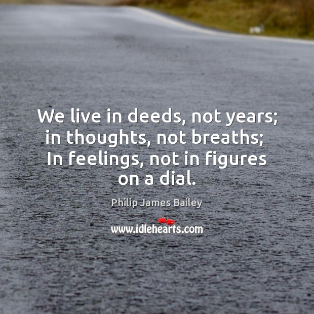 We live in deeds, not years; in thoughts, not breaths;  In feelings, Philip James Bailey Picture Quote