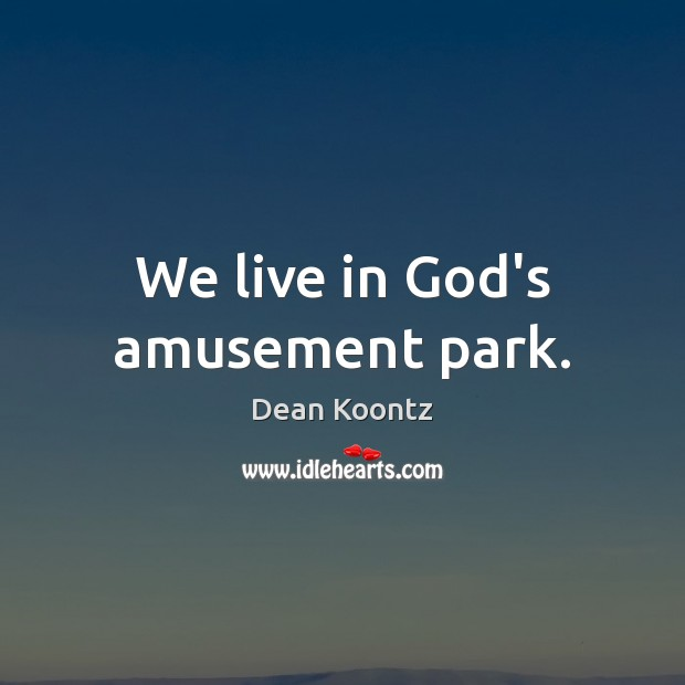 Image, We live in God's amusement park.
