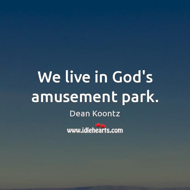 We live in God's amusement park. Dean Koontz Picture Quote