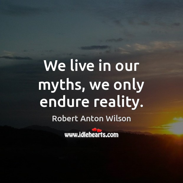 We live in our myths, we only endure reality. Image