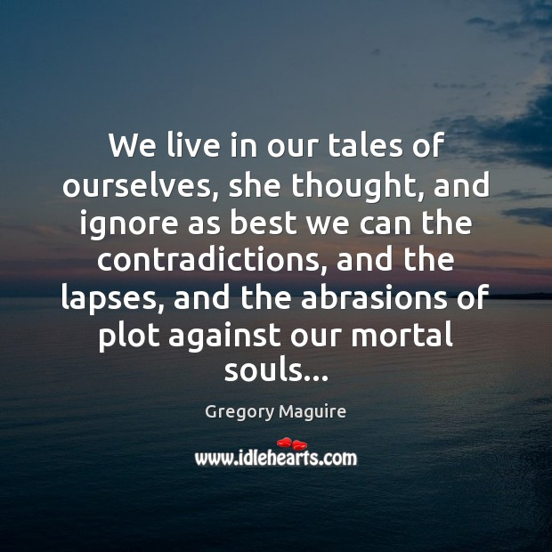 We live in our tales of ourselves, she thought, and ignore as Image