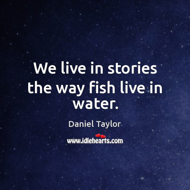 We live in stories the way fish live in water. Image