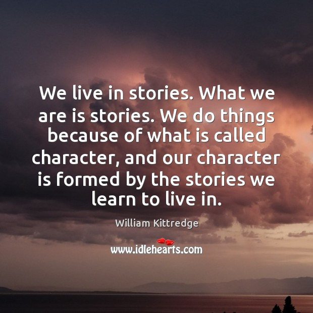 We live in stories. What we are is stories. We do things William Kittredge Picture Quote