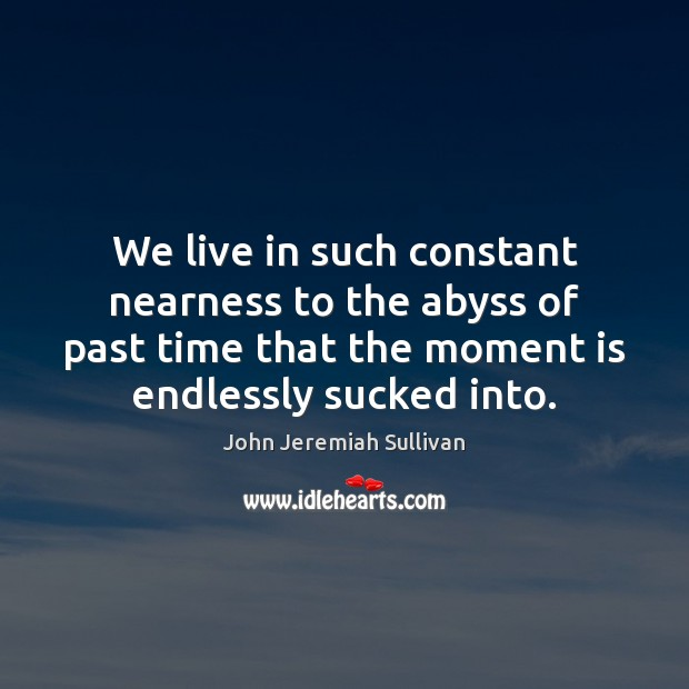 We live in such constant nearness to the abyss of past time John Jeremiah Sullivan Picture Quote