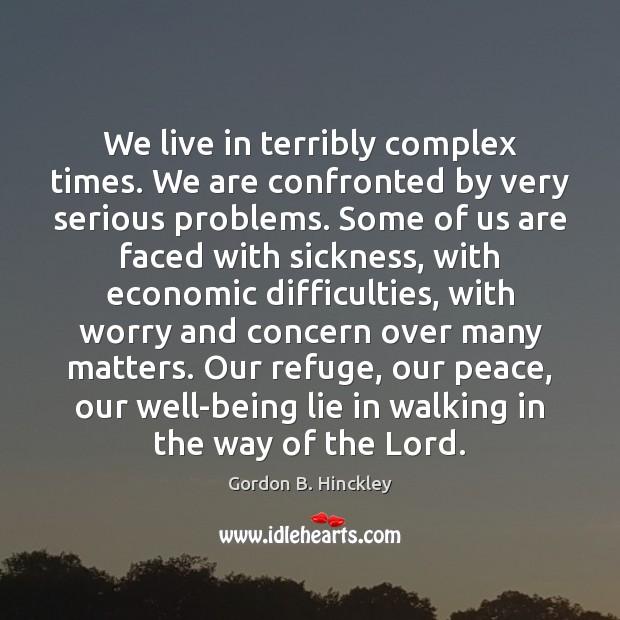 We live in terribly complex times. We are confronted by very serious Gordon B. Hinckley Picture Quote
