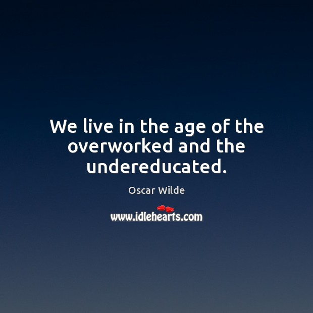 Image, We live in the age of the overworked and the undereducated.