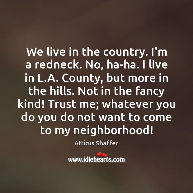 We live in the country. I'm a redneck. No, ha-ha. I live Image
