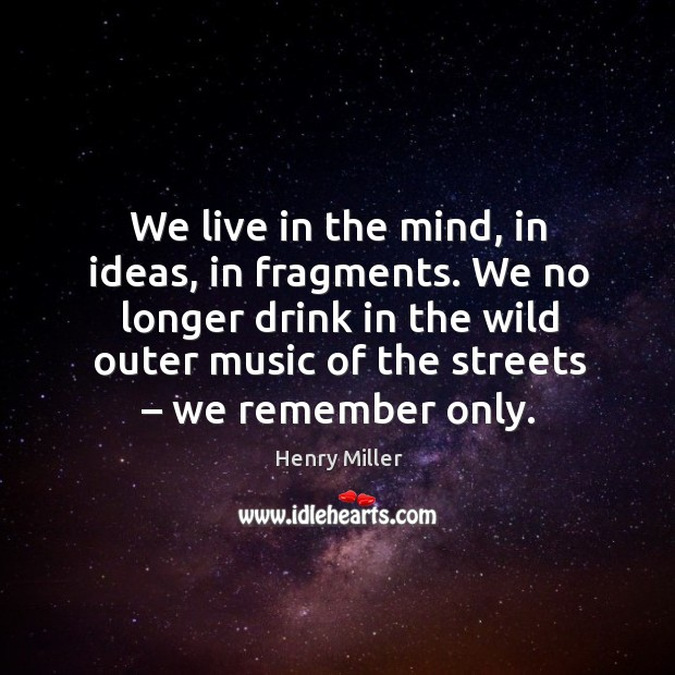 Image, We live in the mind, in ideas, in fragments. We no longer drink in the wild outer music of the streets – we remember only.