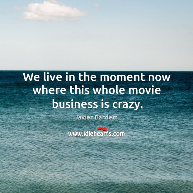 We live in the moment now where this whole movie business is crazy. Javier Bardem Picture Quote