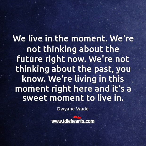 We live in the moment. We're not thinking about the future right Dwyane Wade Picture Quote