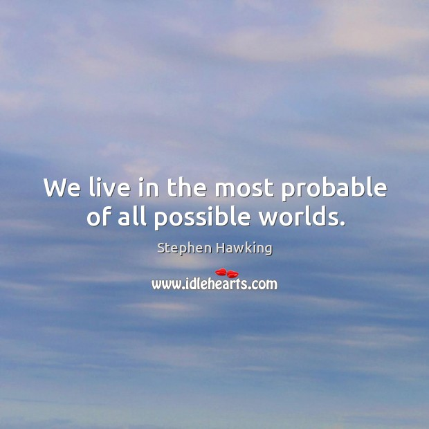 We live in the most probable of all possible worlds. Image