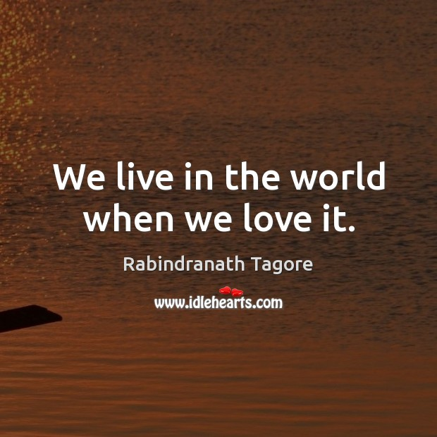 We live in the world when we love it. Image