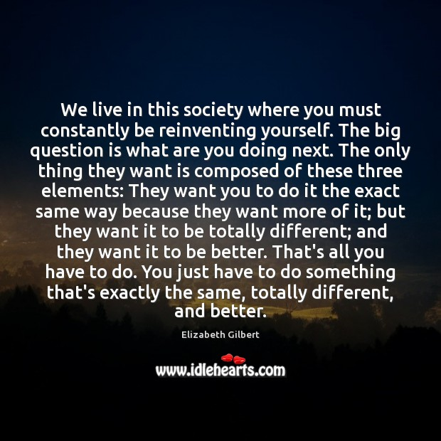 We live in this society where you must constantly be reinventing yourself. Elizabeth Gilbert Picture Quote