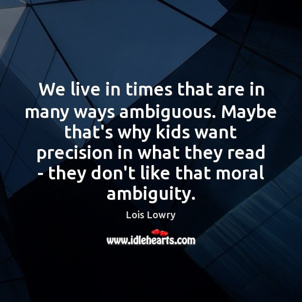 We live in times that are in many ways ambiguous. Maybe that's Lois Lowry Picture Quote